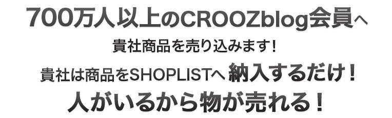 700万人以上のCROOZblog会員へ貴社商品を売り込みます!貴社は商品をSHOPLISTへ納入するだけ!人がいるから物が売れる!